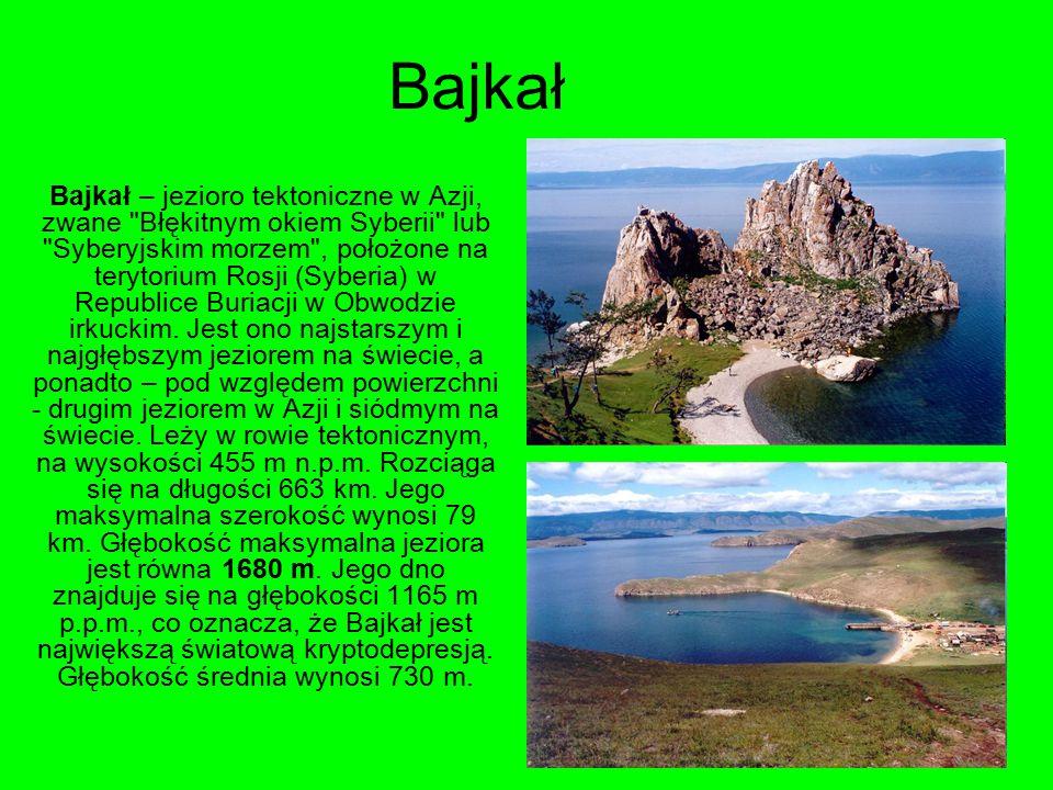 Bajkał Bajkał – jezioro tektoniczne w Azji, zwane Błękitnym okiem Syberii lub Syberyjskim morzem , położone na terytorium Rosji (Syberia) w Republice Buriacji w Obwodzie irkuckim.