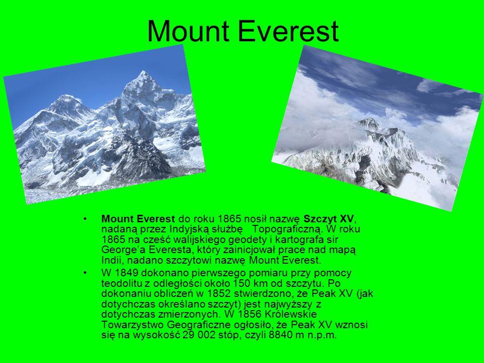 Mount Everest Mount Everest do roku 1865 nosił nazwę Szczyt XV, nadaną przez Indyjską służbę Topograficzną. W roku 1865 na cześć walijskiego geodety i