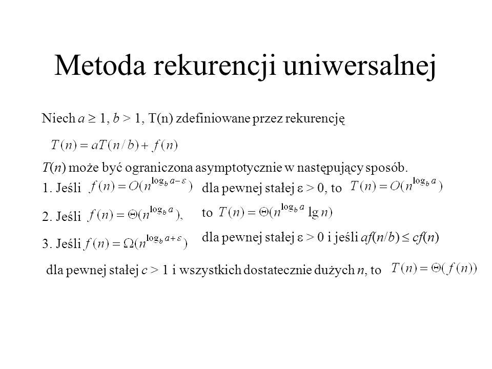 Metoda rekurencji uniwersalnej Niech a  1, b > 1, T(n) zdefiniowane przez rekurencję T(n) może być ograniczona asymptotycznie w następujący sposób. 1