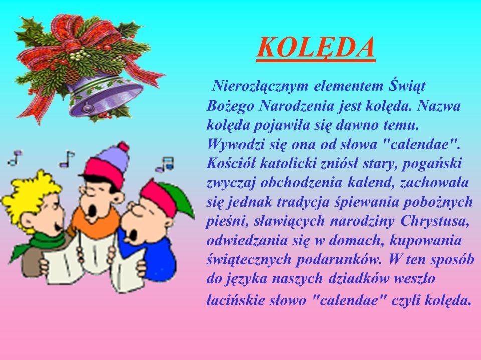 KOLĘDA Nierozłącznym elementem Świąt Bożego Narodzenia jest kolęda. Nazwa kolęda pojawiła się dawno temu. Wywodzi się ona od słowa