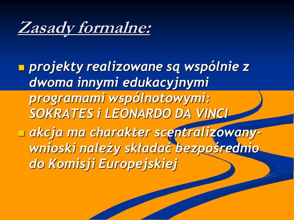 Zasady formalne: projekty realizowane są wspólnie z dwoma innymi edukacyjnymi programami wspólnotowymi: SOKRATES i LEONARDO DA VINCI projekty realizowane są wspólnie z dwoma innymi edukacyjnymi programami wspólnotowymi: SOKRATES i LEONARDO DA VINCI akcja ma charakter scentralizowany- wnioski należy składać bezpośrednio do Komisji Europejskiej akcja ma charakter scentralizowany- wnioski należy składać bezpośrednio do Komisji Europejskiej