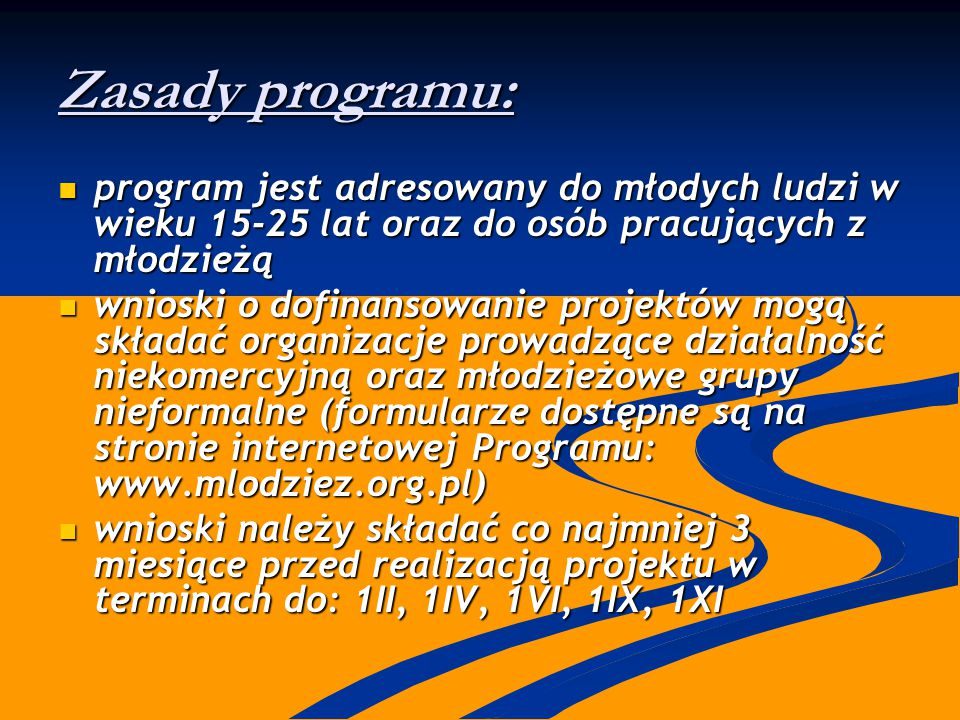 Zasady programu: program jest adresowany do młodych ludzi w wieku 15-25 lat oraz do osób pracujących z młodzieżą program jest adresowany do młodych ludzi w wieku 15-25 lat oraz do osób pracujących z młodzieżą wnioski o dofinansowanie projektów mogą składać organizacje prowadzące działalność niekomercyjną oraz młodzieżowe grupy nieformalne (formularze dostępne są na stronie internetowej Programu: www.mlodziez.org.pl) wnioski o dofinansowanie projektów mogą składać organizacje prowadzące działalność niekomercyjną oraz młodzieżowe grupy nieformalne (formularze dostępne są na stronie internetowej Programu: www.mlodziez.org.pl) wnioski należy składać co najmniej 3 miesiące przed realizacją projektu w terminach do: 1II, 1IV, 1VI, 1IX, 1XI wnioski należy składać co najmniej 3 miesiące przed realizacją projektu w terminach do: 1II, 1IV, 1VI, 1IX, 1XI