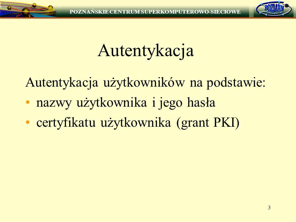 POZNAŃSKIE CENTRUM SUPERKOMPUTEROWO-SIECIOWE 3 Autentykacja Autentykacja użytkowników na podstawie: nazwy użytkownika i jego hasła certyfikatu użytkow