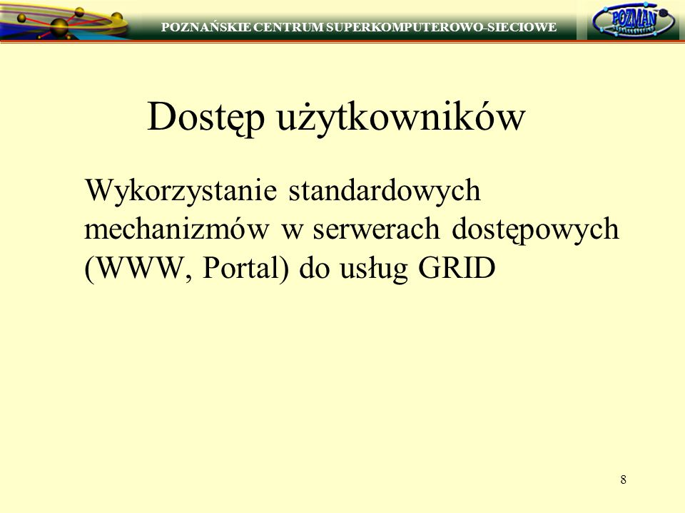 POZNAŃSKIE CENTRUM SUPERKOMPUTEROWO-SIECIOWE 8 Dostęp użytkowników Wykorzystanie standardowych mechanizmów w serwerach dostępowych (WWW, Portal) do usług GRID