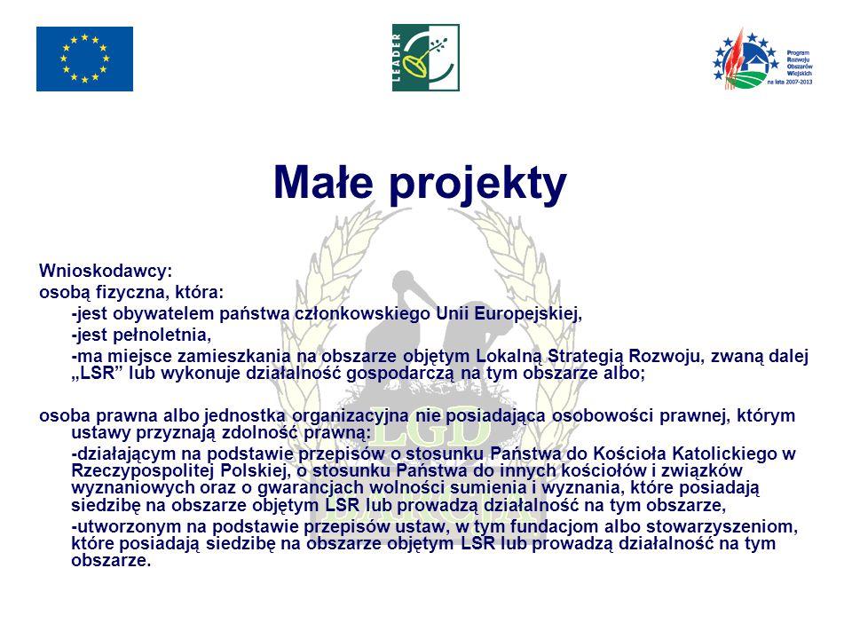 """Małe projekty Wnioskodawcy: osobą fizyczna, która: -jest obywatelem państwa członkowskiego Unii Europejskiej, -jest pełnoletnia, -ma miejsce zamieszkania na obszarze objętym Lokalną Strategią Rozwoju, zwaną dalej """"LSR lub wykonuje działalność gospodarczą na tym obszarze albo; osoba prawna albo jednostka organizacyjna nie posiadająca osobowości prawnej, którym ustawy przyznają zdolność prawną: -działającym na podstawie przepisów o stosunku Państwa do Kościoła Katolickiego w Rzeczypospolitej Polskiej, o stosunku Państwa do innych kościołów i związków wyznaniowych oraz o gwarancjach wolności sumienia i wyznania, które posiadają siedzibę na obszarze objętym LSR lub prowadzą działalność na tym obszarze, -utworzonym na podstawie przepisów ustaw, w tym fundacjom albo stowarzyszeniom, które posiadają siedzibę na obszarze objętym LSR lub prowadzą działalność na tym obszarze."""