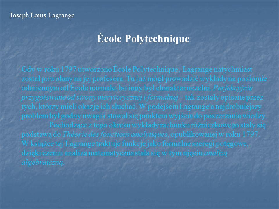 École Polytechnique Gdy w roku 1797 utworzono École Polytechnique, Lagrange natychmiast został powołany na jej profesora.