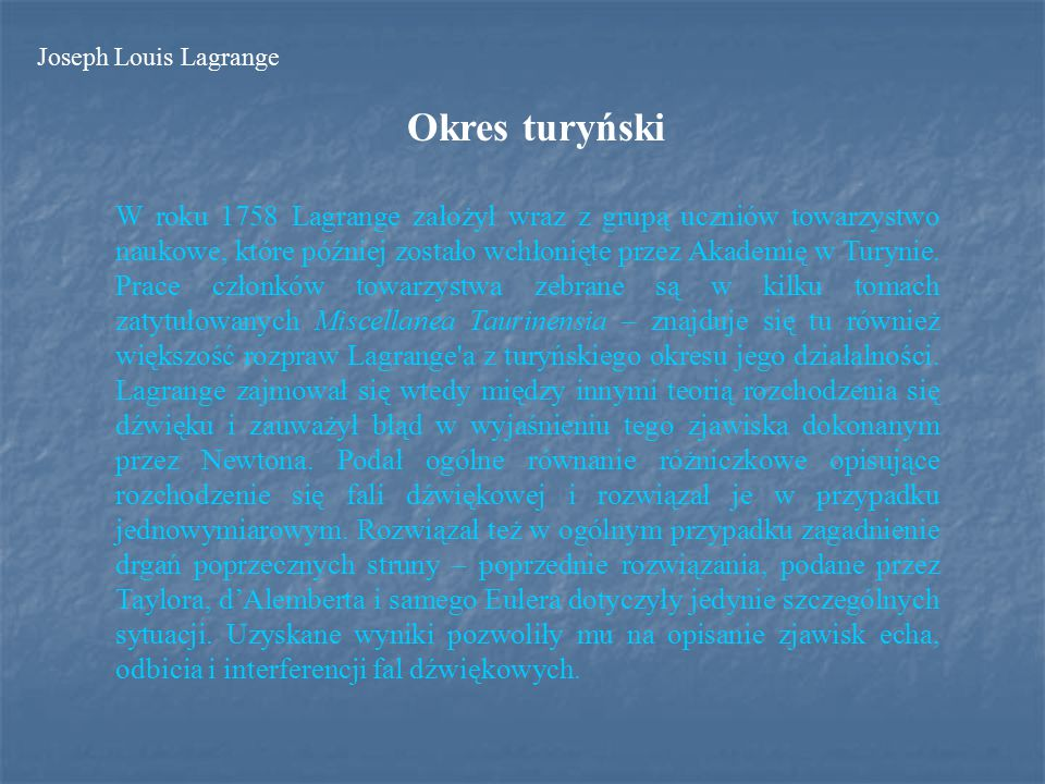 Okres turyński W roku 1758 Lagrange założył wraz z grupą uczniów towarzystwo naukowe, które później zostało wchłonięte przez Akademię w Turynie.