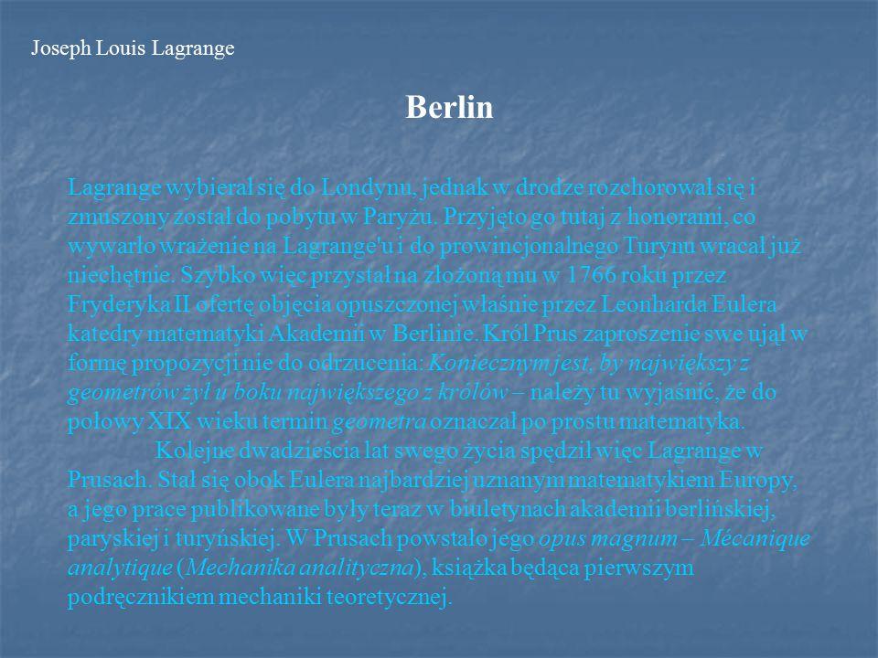 Francja Po śmierci Fryderyka II w 1787 roku Lagrange przyjął zaproszenie Ludwika XVI i przeniósł się z Berlina do Paryża, odrzuciwszy podobne oferty z Hiszpanii i Neapolu.