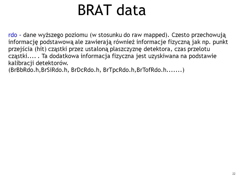 22 BRAT data rdo – dane wyższego poziomu (w stosunku do raw mapped). Czesto przechowują informację podstawową ale zawierają również informacje fizyczn