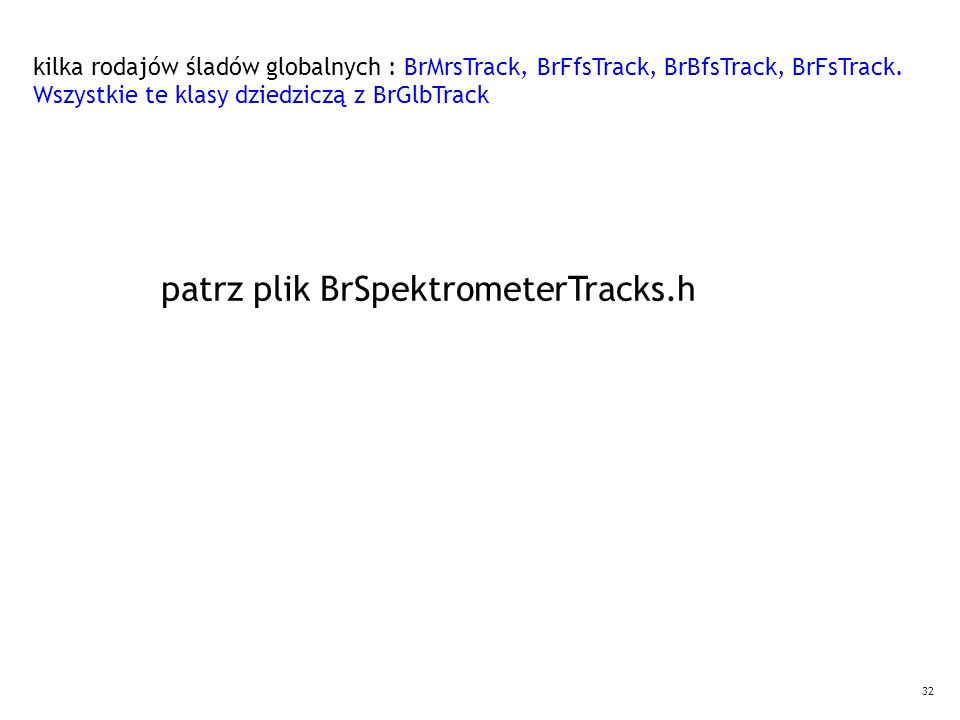 32 kilka rodajów śladów globalnych : BrMrsTrack, BrFfsTrack, BrBfsTrack, BrFsTrack. Wszystkie te klasy dziedziczą z BrGlbTrack patrz plik BrSpektromet