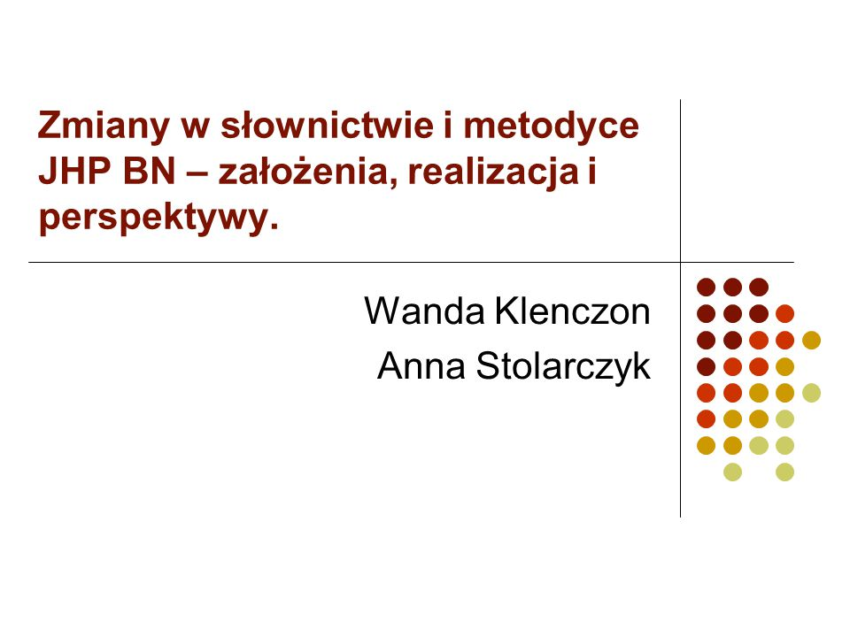 Zmiany w słownictwie i metodyce JHP BN – założenia, realizacja i perspektywy. Wanda Klenczon Anna Stolarczyk
