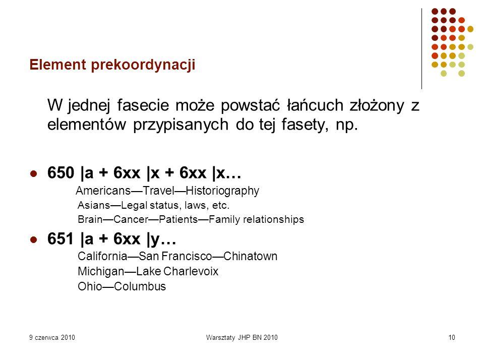 9 czerwca 2010Warsztaty JHP BN 201010 Element prekoordynacji W jednej fasecie może powstać łańcuch złożony z elementów przypisanych do tej fasety, np.