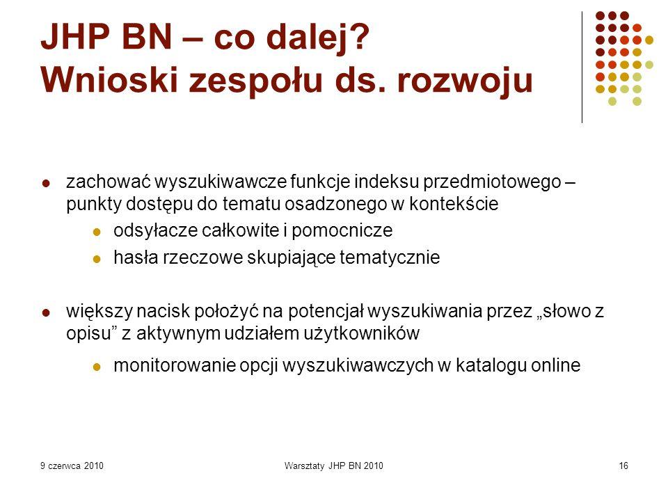 9 czerwca 2010Warsztaty JHP BN 201016 JHP BN – co dalej? Wnioski zespołu ds. rozwoju zachować wyszukiwawcze funkcje indeksu przedmiotowego – punkty do
