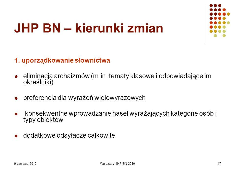 9 czerwca 2010Warsztaty JHP BN 201017 JHP BN – kierunki zmian 1. uporządkowanie słownictwa eliminacja archaizmów (m.in. tematy klasowe i odpowiadające