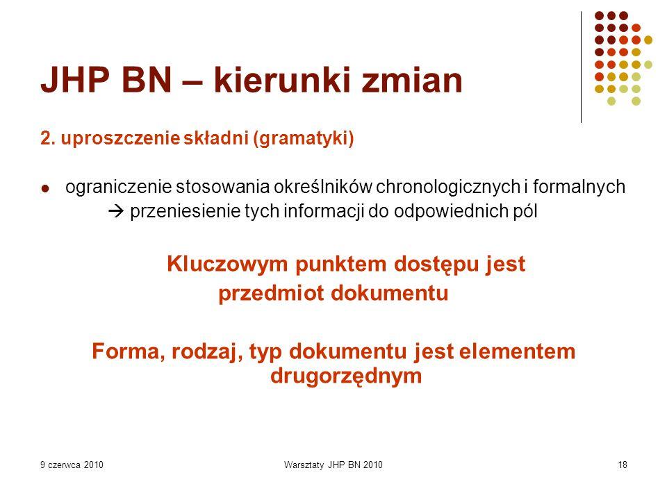 9 czerwca 2010Warsztaty JHP BN 201018 JHP BN – kierunki zmian 2. uproszczenie składni (gramatyki) ograniczenie stosowania określników chronologicznych