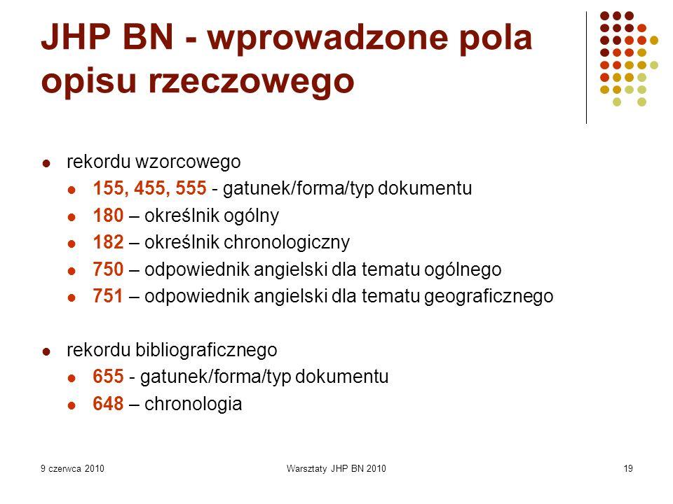 9 czerwca 2010Warsztaty JHP BN 201019 JHP BN - wprowadzone pola opisu rzeczowego rekordu wzorcowego 155, 455, 555 - gatunek/forma/typ dokumentu 180 – określnik ogólny 182 – określnik chronologiczny 750 – odpowiednik angielski dla tematu ogólnego 751 – odpowiednik angielski dla tematu geograficznego rekordu bibliograficznego 655 - gatunek/forma/typ dokumentu 648 – chronologia