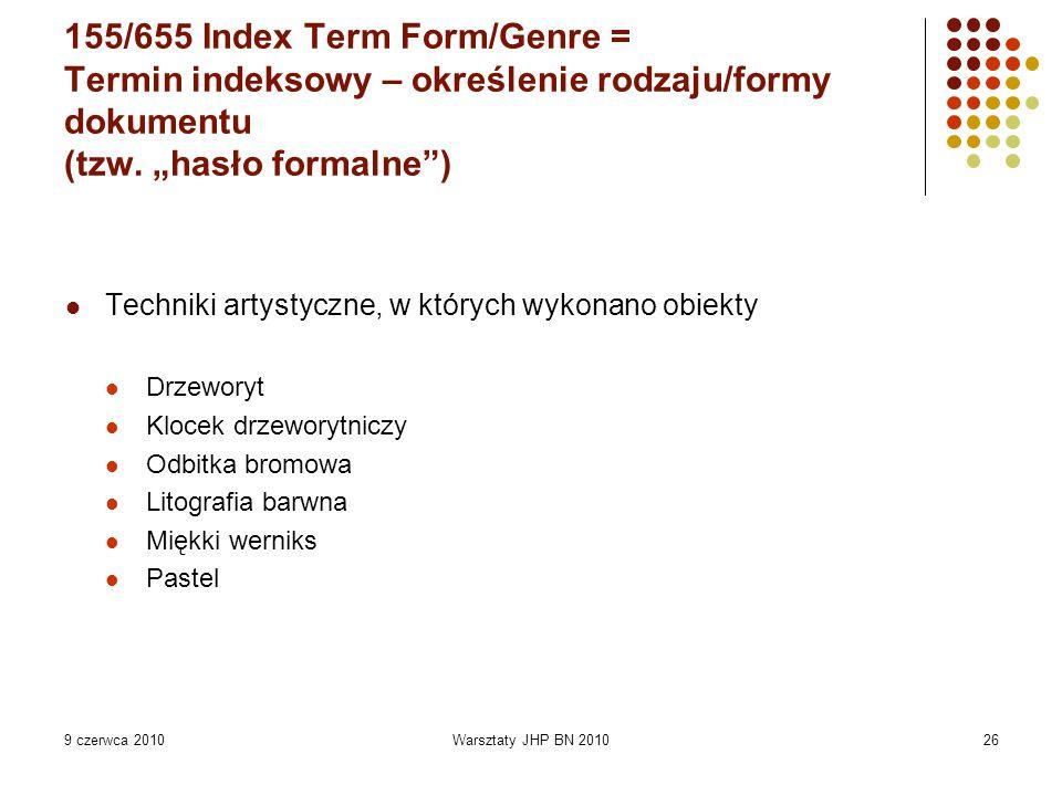 """9 czerwca 2010Warsztaty JHP BN 201026 155/655 Index Term Form/Genre = Termin indeksowy – określenie rodzaju/formy dokumentu (tzw. """"hasło formalne"""") Te"""