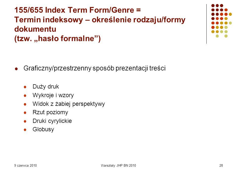 9 czerwca 2010Warsztaty JHP BN 201028 155/655 Index Term Form/Genre = Termin indeksowy – określenie rodzaju/formy dokumentu (tzw.