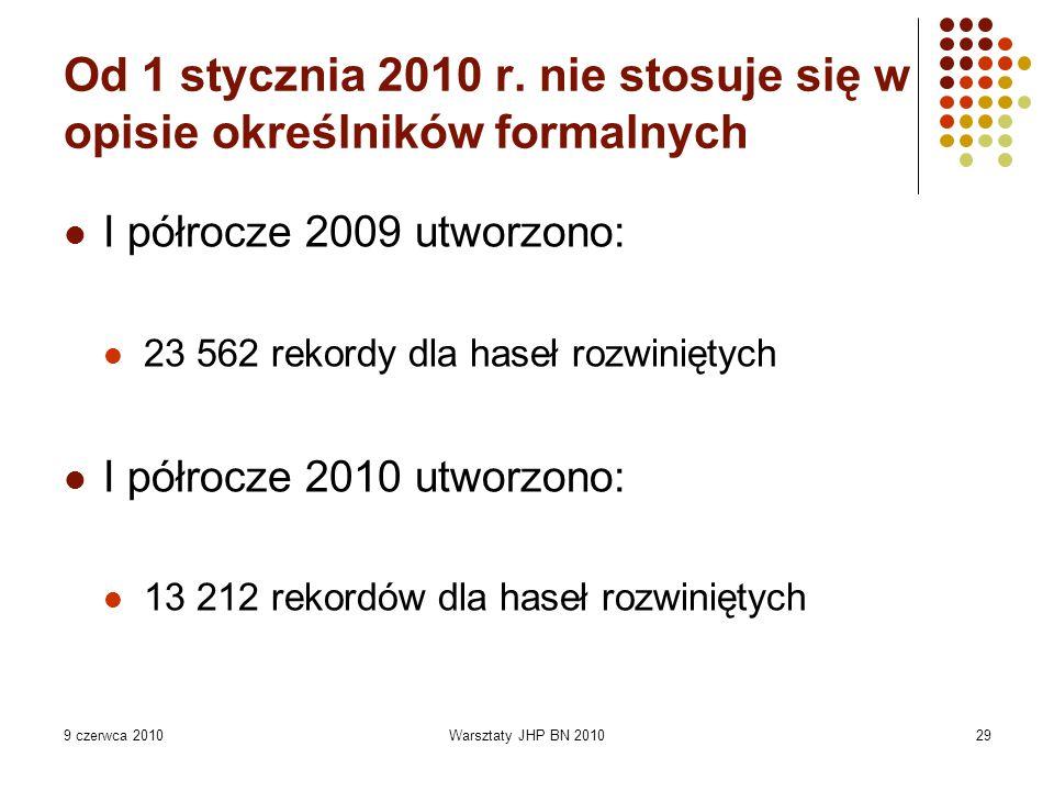 9 czerwca 2010Warsztaty JHP BN 201029 Od 1 stycznia 2010 r. nie stosuje się w opisie określników formalnych I półrocze 2009 utworzono: 23 562 rekordy