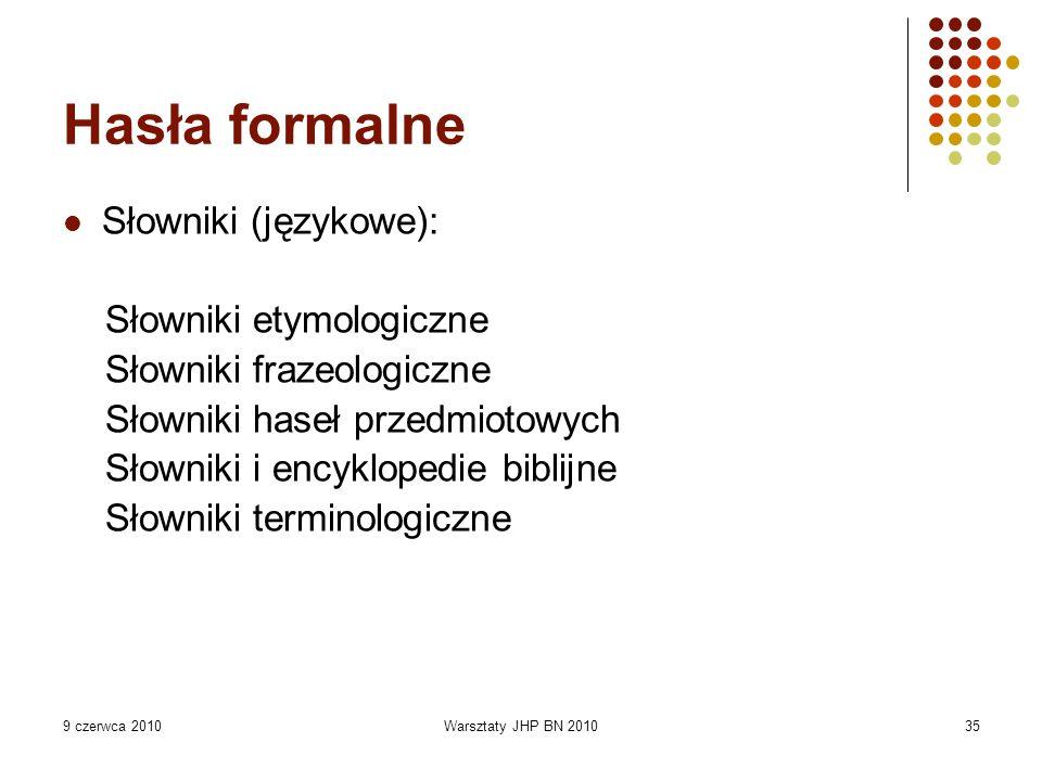 9 czerwca 2010Warsztaty JHP BN 201035 Hasła formalne Słowniki (językowe): Słowniki etymologiczne Słowniki frazeologiczne Słowniki haseł przedmiotowych Słowniki i encyklopedie biblijne Słowniki terminologiczne