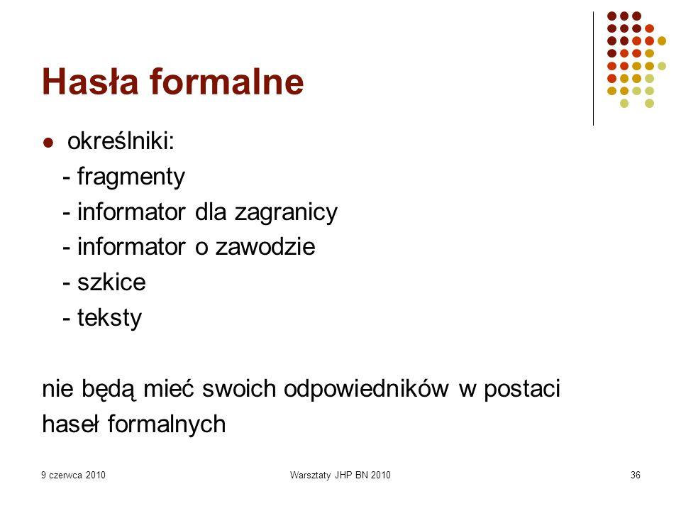 9 czerwca 2010Warsztaty JHP BN 201036 Hasła formalne określniki: - fragmenty - informator dla zagranicy - informator o zawodzie - szkice - teksty nie będą mieć swoich odpowiedników w postaci haseł formalnych