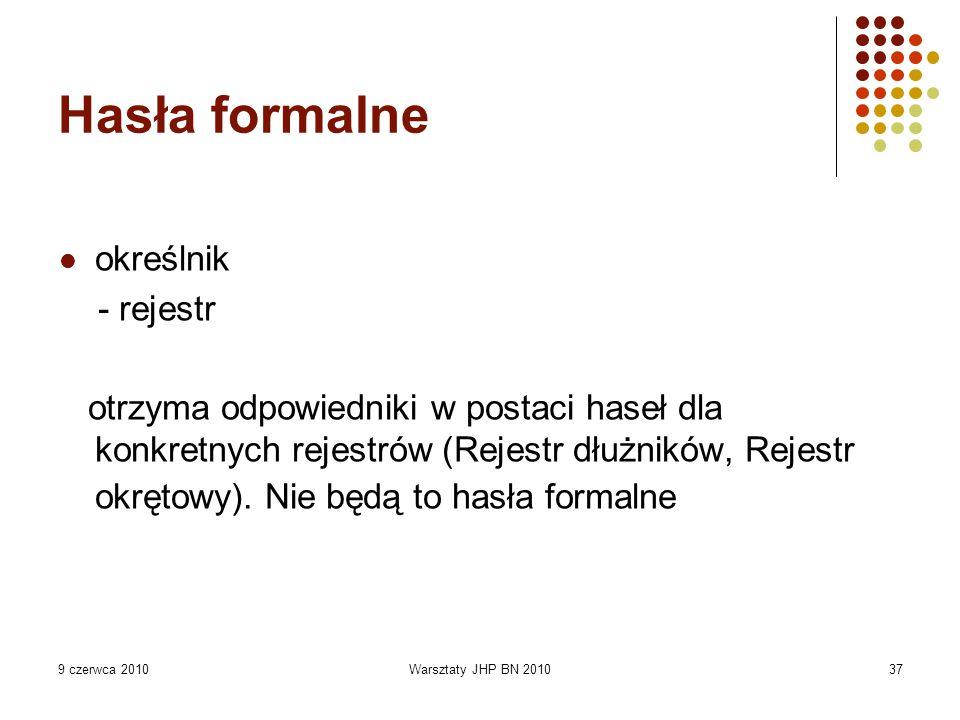9 czerwca 2010Warsztaty JHP BN 201037 Hasła formalne określnik - rejestr otrzyma odpowiedniki w postaci haseł dla konkretnych rejestrów (Rejestr dłużn