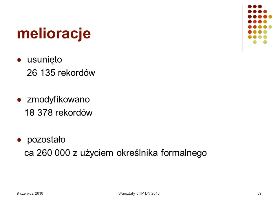 9 czerwca 2010Warsztaty JHP BN 201039 melioracje usunięto 26 135 rekordów zmodyfikowano 18 378 rekordów pozostało ca 260 000 z użyciem określnika formalnego