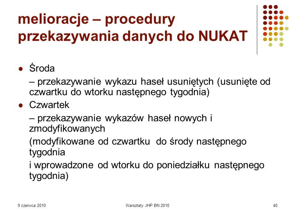 9 czerwca 2010Warsztaty JHP BN 201040 melioracje – procedury przekazywania danych do NUKAT Środa – przekazywanie wykazu haseł usuniętych (usunięte od