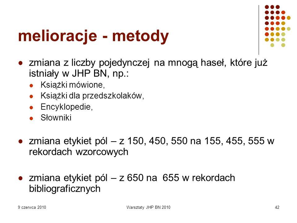 9 czerwca 2010Warsztaty JHP BN 201042 melioracje - metody zmiana z liczby pojedynczej na mnogą haseł, które już istniały w JHP BN, np.: Książki mówione, Książki dla przedszkolaków, Encyklopedie, Słowniki zmiana etykiet pól – z 150, 450, 550 na 155, 455, 555 w rekordach wzorcowych zmiana etykiet pól – z 650 na 655 w rekordach bibliograficznych