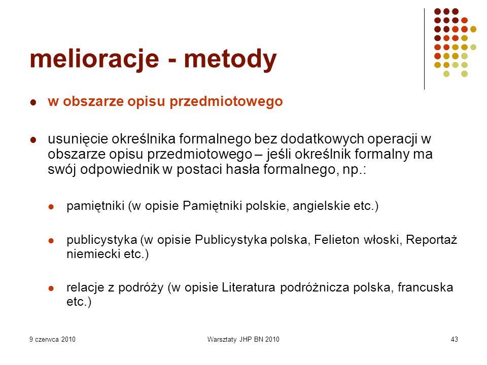 9 czerwca 2010Warsztaty JHP BN 201043 melioracje - metody w obszarze opisu przedmiotowego usunięcie określnika formalnego bez dodatkowych operacji w obszarze opisu przedmiotowego – jeśli określnik formalny ma swój odpowiednik w postaci hasła formalnego, np.: pamiętniki (w opisie Pamiętniki polskie, angielskie etc.) publicystyka (w opisie Publicystyka polska, Felieton włoski, Reportaż niemiecki etc.) relacje z podróży (w opisie Literatura podróżnicza polska, francuska etc.)