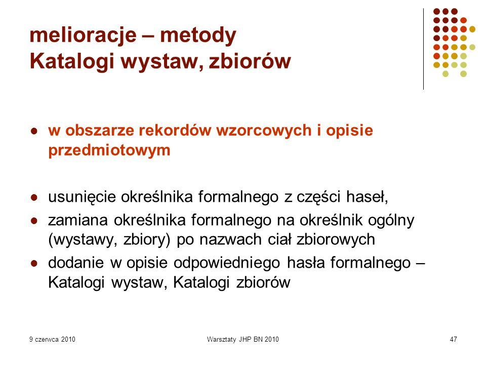 9 czerwca 2010Warsztaty JHP BN 201047 melioracje – metody Katalogi wystaw, zbiorów w obszarze rekordów wzorcowych i opisie przedmiotowym usunięcie okr