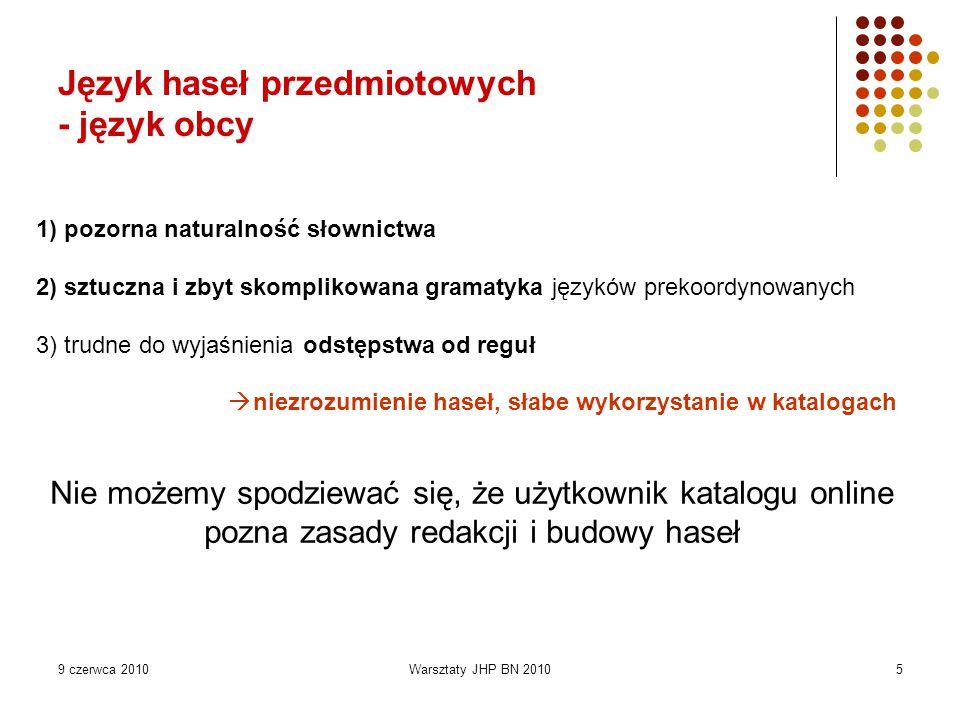 9 czerwca 2010Warsztaty JHP BN 20105 1) pozorna naturalność słownictwa 2) sztuczna i zbyt skomplikowana gramatyka języków prekoordynowanych 3) trudne do wyjaśnienia odstępstwa od reguł  niezrozumienie haseł, słabe wykorzystanie w katalogach Nie możemy spodziewać się, że użytkownik katalogu online pozna zasady redakcji i budowy haseł Język haseł przedmiotowych - język obcy