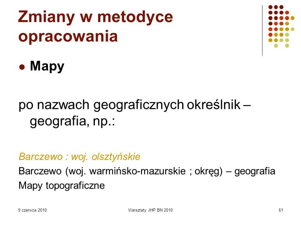 9 czerwca 2010Warsztaty JHP BN 201061 Zmiany w metodyce opracowania Mapy po nazwach geograficznych określnik – geografia, np.: Barczewo : woj. olsztyń