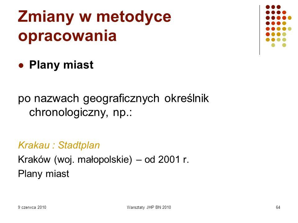 9 czerwca 2010Warsztaty JHP BN 201064 Zmiany w metodyce opracowania Plany miast po nazwach geograficznych określnik chronologiczny, np.: Krakau : Stadtplan Kraków (woj.