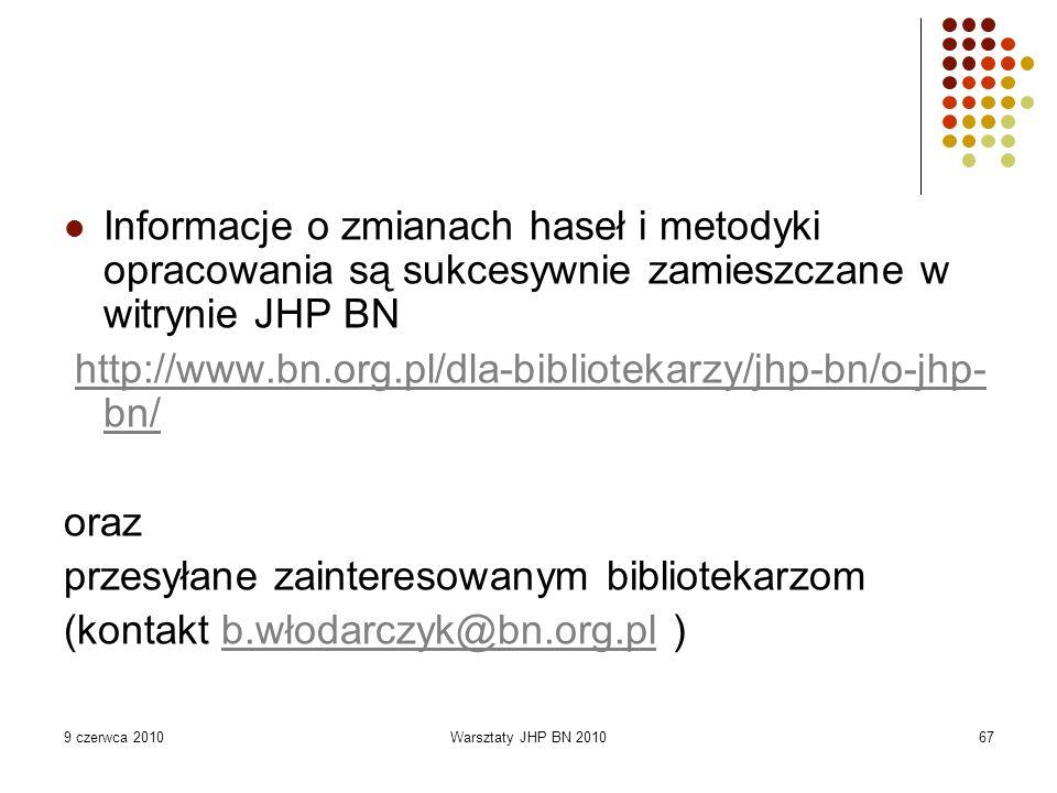 9 czerwca 2010Warsztaty JHP BN 201067 Informacje o zmianach haseł i metodyki opracowania są sukcesywnie zamieszczane w witrynie JHP BN http://www.bn.org.pl/dla-bibliotekarzy/jhp-bn/o-jhp- bn/http://www.bn.org.pl/dla-bibliotekarzy/jhp-bn/o-jhp- bn/ oraz przesyłane zainteresowanym bibliotekarzom (kontakt b.włodarczyk@bn.org.pl )b.włodarczyk@bn.org.pl