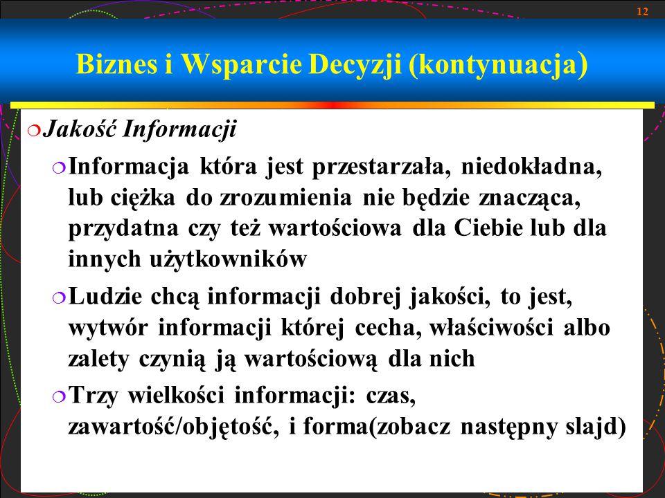 12 Biznes i Wsparcie Decyzji (kontynuacja )  Jakość Informacji  Informacja która jest przestarzała, niedokładna, lub ciężka do zrozumienia nie będzi