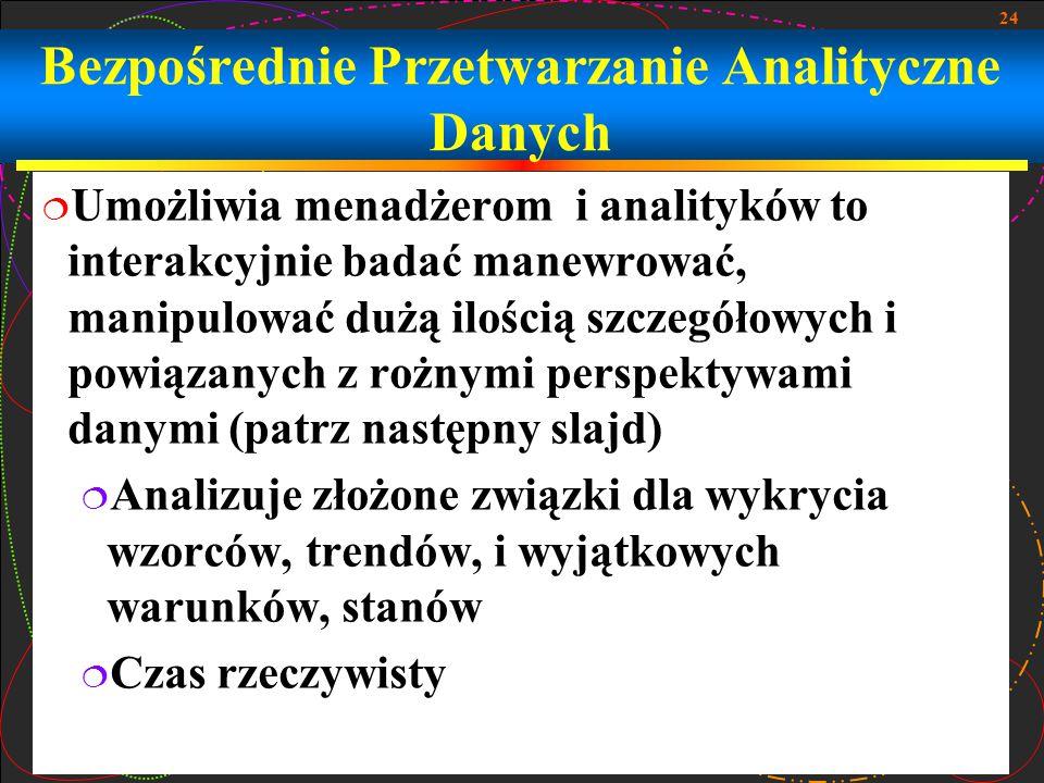 24 Bezpośrednie Przetwarzanie Analityczne Danych  Umożliwia menadżerom i analityków to interakcyjnie badać manewrować, manipulować dużą ilością szcze