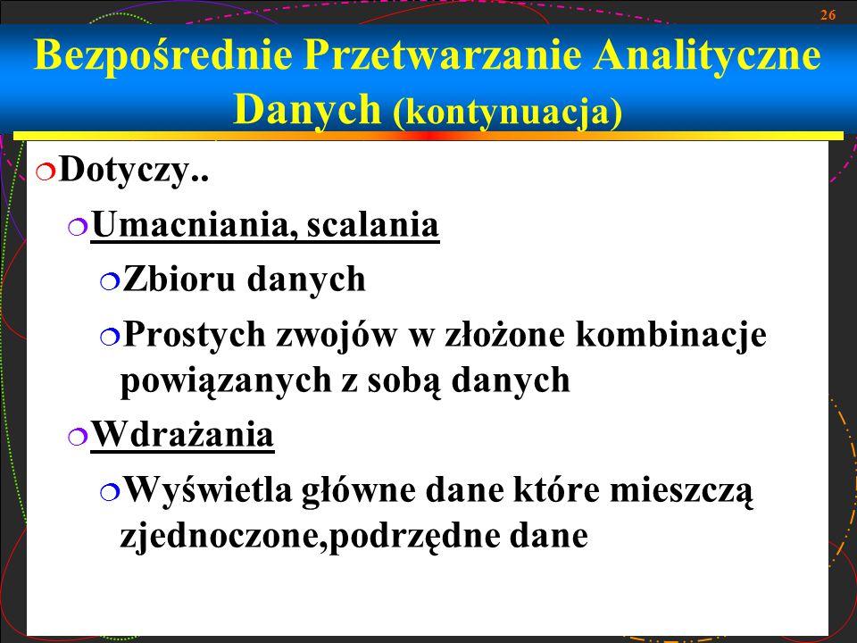 26 Bezpośrednie Przetwarzanie Analityczne Danych (kontynuacja)  Dotyczy..  Umacniania, scalania  Zbioru danych  Prostych zwojów w złożone kombinac