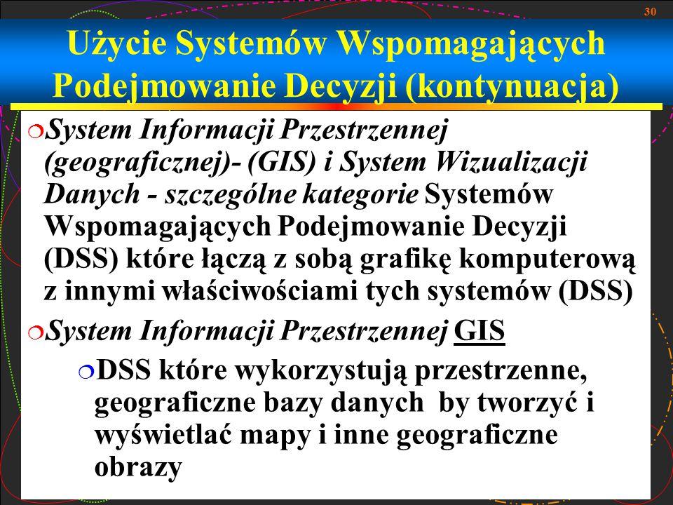 30 Użycie Systemów Wspomagających Podejmowanie Decyzji (kontynuacja)  System Informacji Przestrzennej (geograficznej)- (GIS) i System Wizualizacji Da