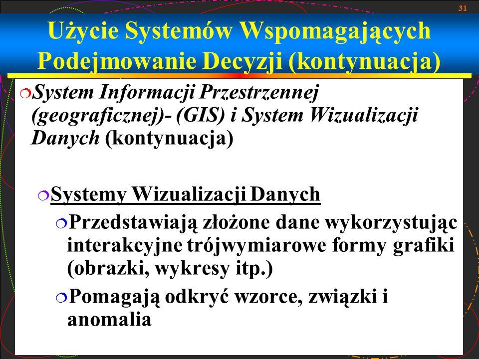 31 Użycie Systemów Wspomagających Podejmowanie Decyzji (kontynuacja)  System Informacji Przestrzennej (geograficznej)- (GIS) i System Wizualizacji Da