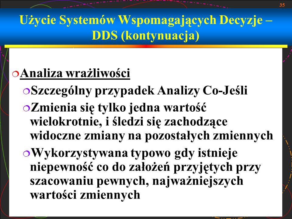 35 Użycie Systemów Wspomagających Decyzje – DDS (kontynuacja)  Analiza wrażliwości  Szczególny przypadek Analizy Co-Jeśli  Zmienia się tylko jedna