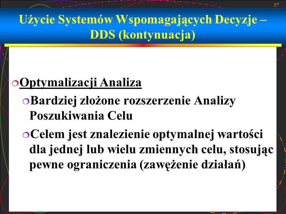 37 Użycie Systemów Wspomagających Decyzje – DDS (kontynuacja)  Optymalizacji Analiza  Bardziej złożone rozszerzenie Analizy Poszukiwania Celu  Cele