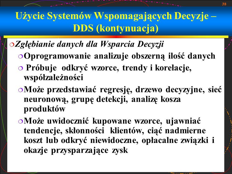 38 Użycie Systemów Wspomagających Decyzje – DDS (kontynuacja)  Zgłębianie danych dla Wsparcia Decyzji  Oprogramowanie analizuje obszerną ilość danyc