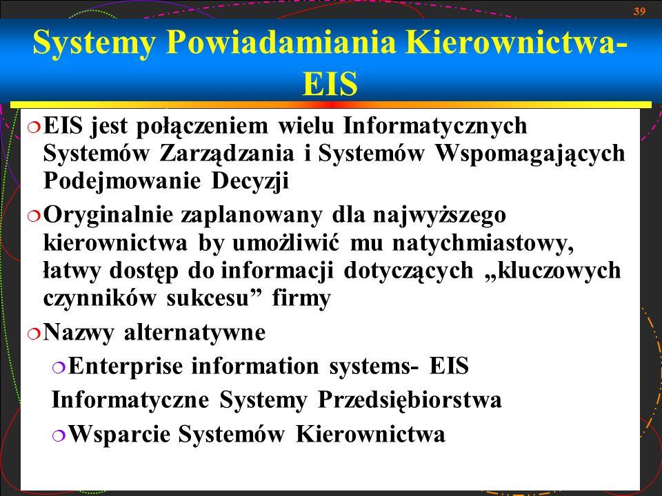 39 Systemy Powiadamiania Kierownictwa- EIS  EIS jest połączeniem wielu Informatycznych Systemów Zarządzania i Systemów Wspomagających Podejmowanie De