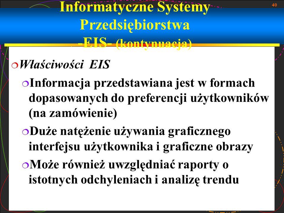 40 Informatyczne Systemy Przedsiębiorstwa -EIS- (kontynuacja)  Właściwości EIS  Informacja przedstawiana jest w formach dopasowanych do preferencji