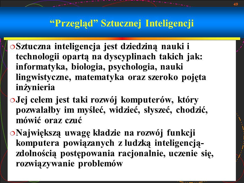 """49 """"Przegląd"""" Sztucznej Inteligencji  Sztuczna inteligencja jest dziedziną nauki i technologii opartą na dyscyplinach takich jak: informatyka, biolog"""