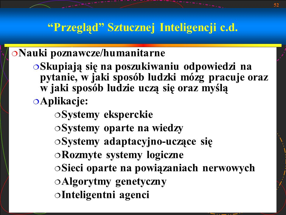 """52 """"Przegląd"""" Sztucznej Inteligencji c.d.  Nauki poznawcze/humanitarne  Skupiają się na poszukiwaniu odpowiedzi na pytanie, w jaki sposób ludzki móz"""