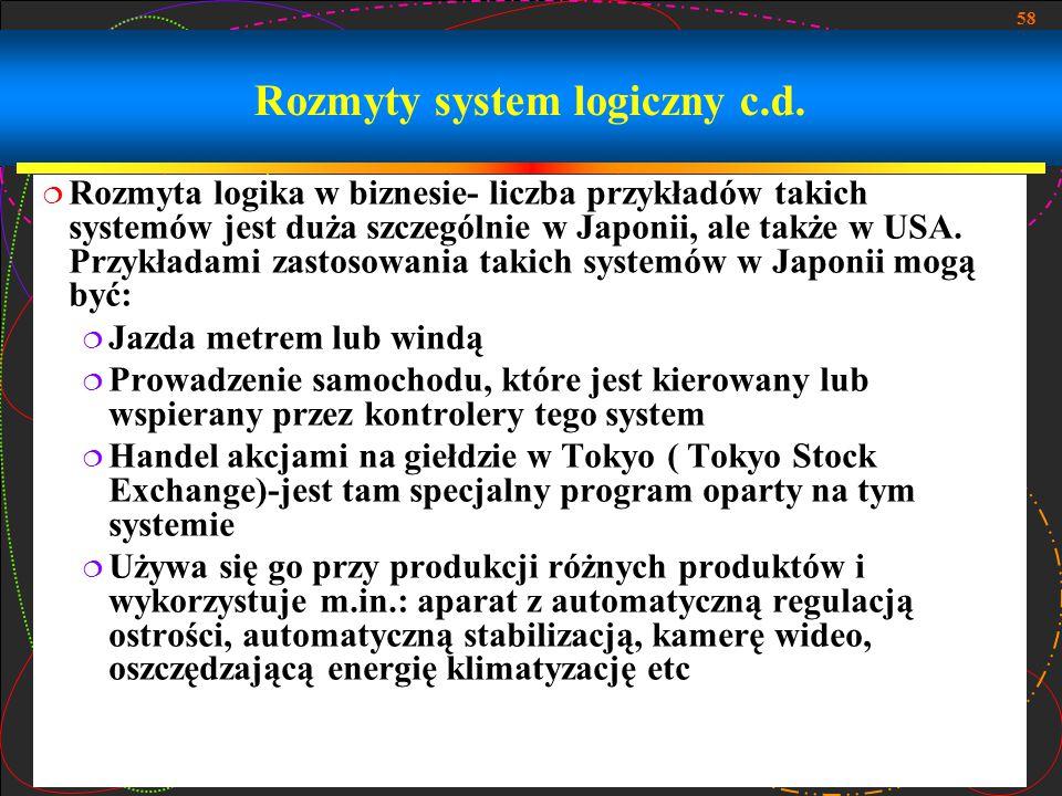 58 Rozmyty system logiczny c.d.  Rozmyta logika w biznesie- liczba przykładów takich systemów jest duża szczególnie w Japonii, ale także w USA. Przyk