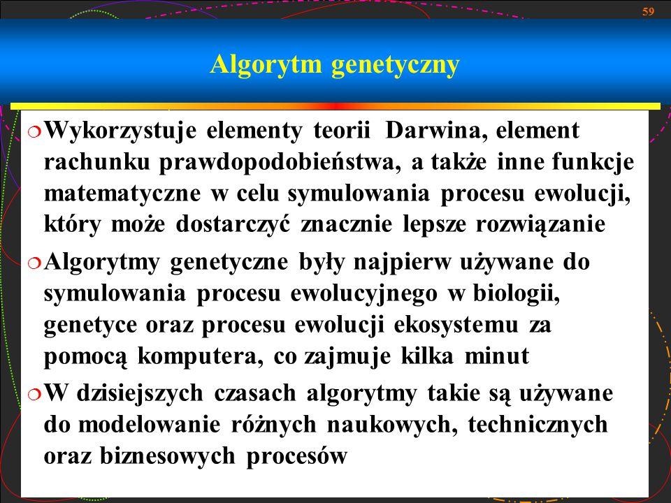 59 Algorytm genetyczny  Wykorzystuje elementy teorii Darwina, element rachunku prawdopodobieństwa, a także inne funkcje matematyczne w celu symulowan