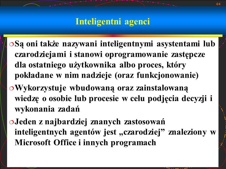 64 Inteligentni agenci  Są oni także nazywani inteligentnymi asystentami lub czarodziejami i stanowi oprogramowanie zastępcze dla ostatniego użytkown